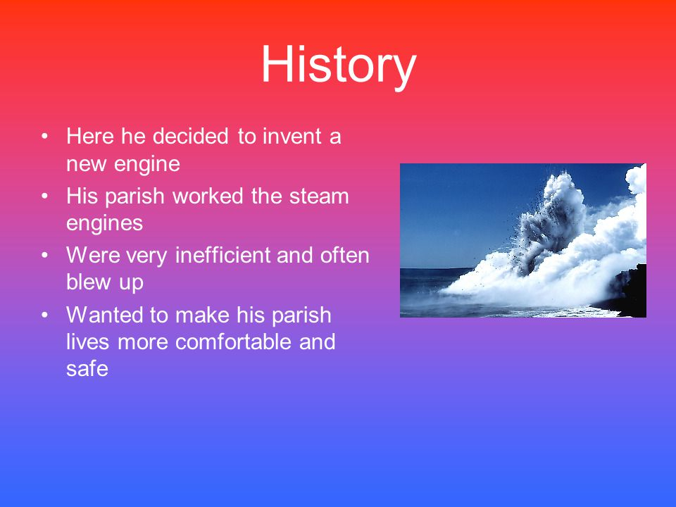 History Here he decided to invent a new engine His parish worked the steam engines Were very inefficient and often blew up Wanted to make his parish l