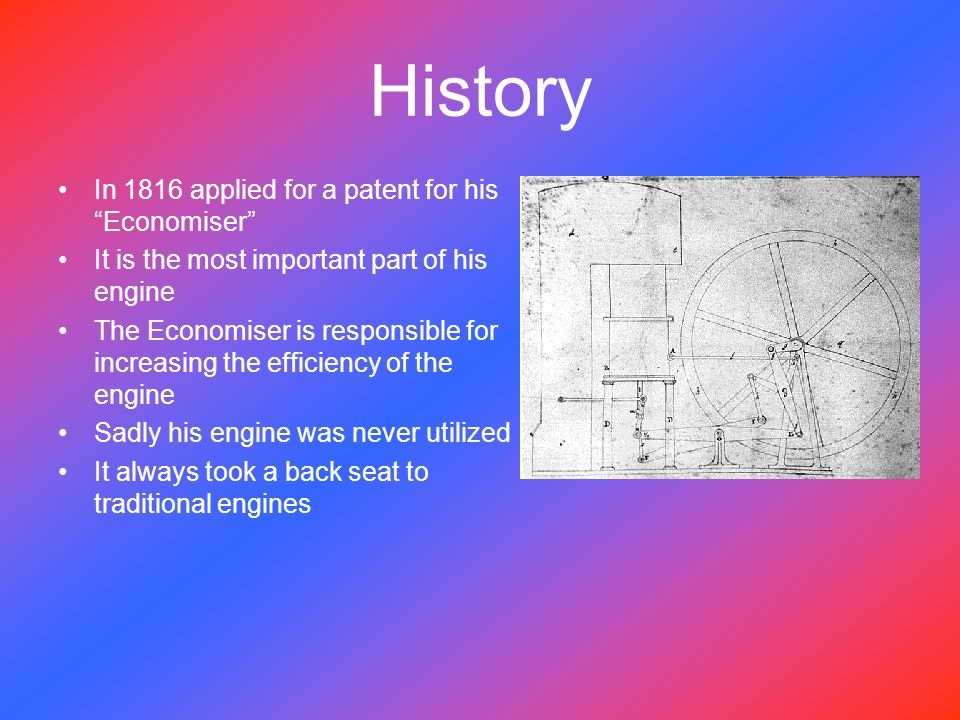 History In 1816 applied for a patent for his Economiser It is the most important part of his engine The Economiser is responsible for increasing the efficiency of the engine Sadly his engine was never utilized It always took a back seat to traditional engines