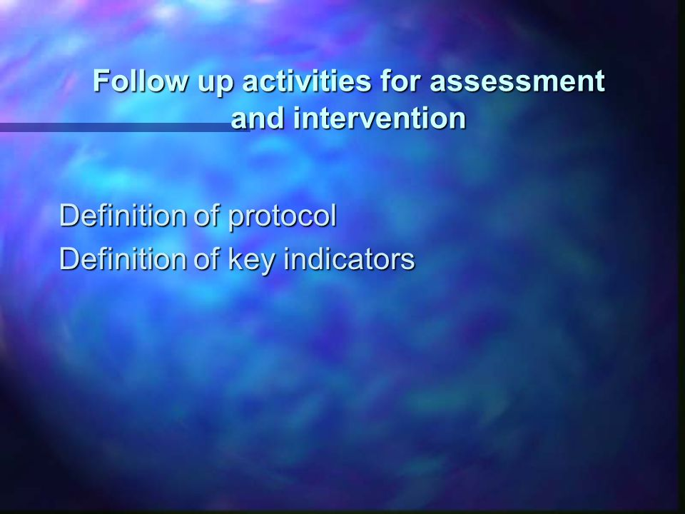 Follow up activities for assessment and intervention Definition of protocol Definition of key indicators