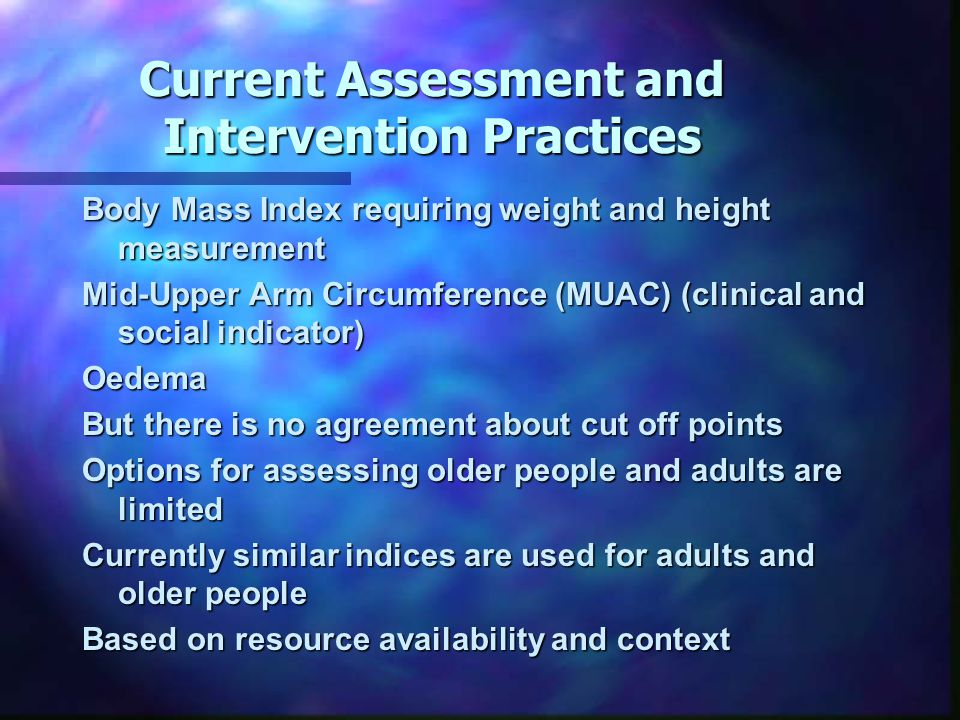 Current Assessment and Intervention Practices Body Mass Index requiring weight and height measurement Mid-Upper Arm Circumference (MUAC) (clinical and social indicator) Oedema But there is no agreement about cut off points Options for assessing older people and adults are limited Currently similar indices are used for adults and older people Based on resource availability and context