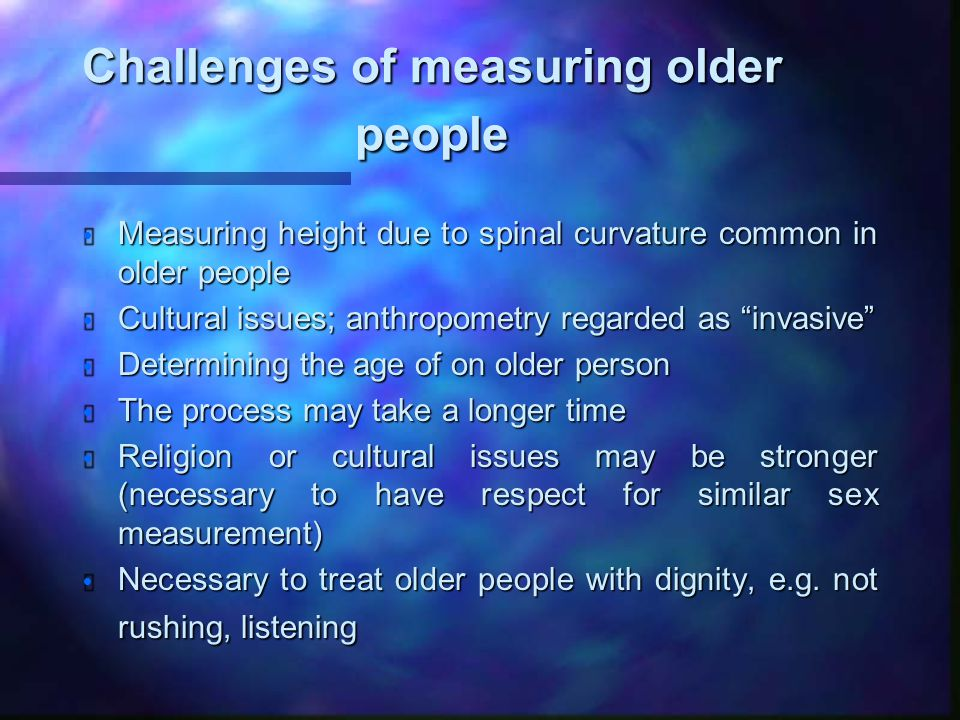Challenges of measuring older people  Measuring height due to spinal curvature common in older people  Cultural issues; anthropometry regarded as invasive  Determining the age of on older person  The process may take a longer time  Religion or cultural issues may be stronger (necessary to have respect for similar sex measurement)  Necessary to treat older people with dignity, e.g.