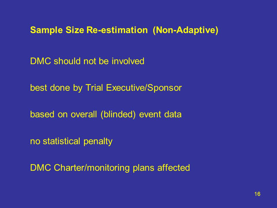 16 Sample Size Re-estimation (Non-Adaptive) DMC should not be involved best done by Trial Executive/Sponsor based on overall (blinded) event data no statistical penalty DMC Charter/monitoring plans affected