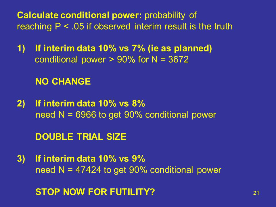 21 Calculate conditional power: probability of reaching P <.05 if observed interim result is the truth 1)If interim data 10% vs 7% (ie as planned) conditional power > 90% for N = 3672 NO CHANGE 2)If interim data 10% vs 8% need N = 6966 to get 90% conditional power DOUBLE TRIAL SIZE 3)If interim data 10% vs 9% need N = 47424 to get 90% conditional power STOP NOW FOR FUTILITY