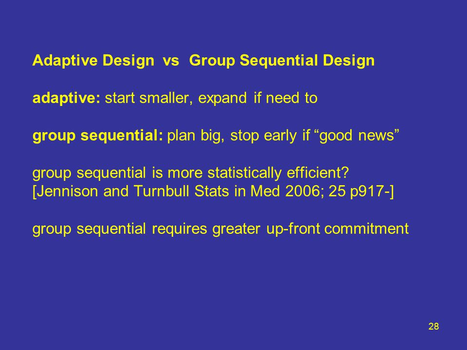 28 Adaptive Design vs Group Sequential Design adaptive: start smaller, expand if need to group sequential: plan big, stop early if good news group sequential is more statistically efficient.