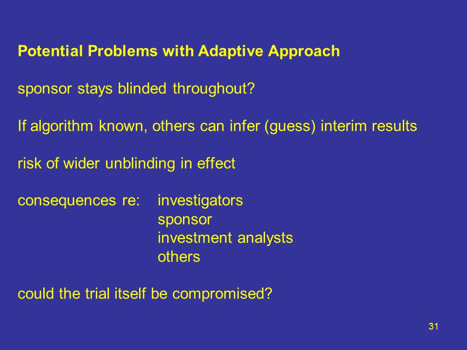 31 Potential Problems with Adaptive Approach sponsor stays blinded throughout.