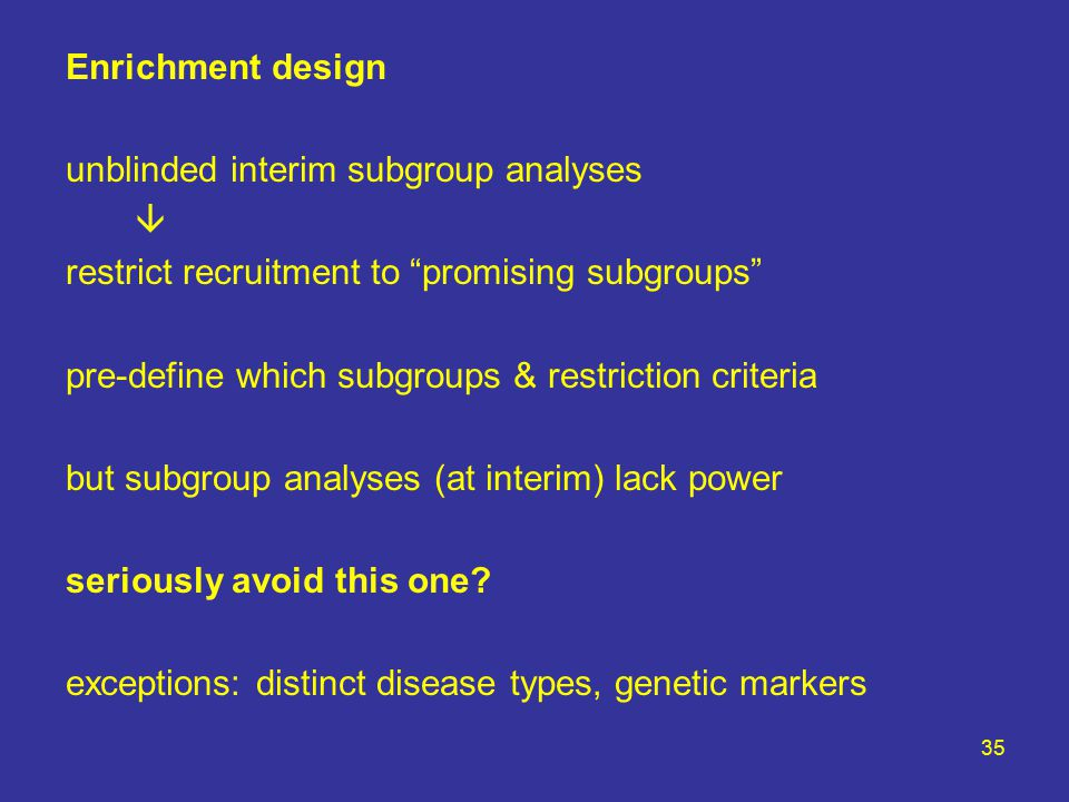 35 Enrichment design unblinded interim subgroup analyses  restrict recruitment to promising subgroups pre-define which subgroups & restriction criteria but subgroup analyses (at interim) lack power seriously avoid this one.