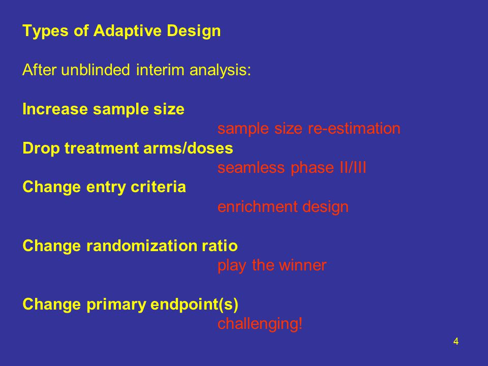 4 Types of Adaptive Design After unblinded interim analysis: Increase sample size sample size re-estimation Drop treatment arms/doses seamless phase II/III Change entry criteria enrichment design Change randomization ratio play the winner Change primary endpoint(s) challenging!