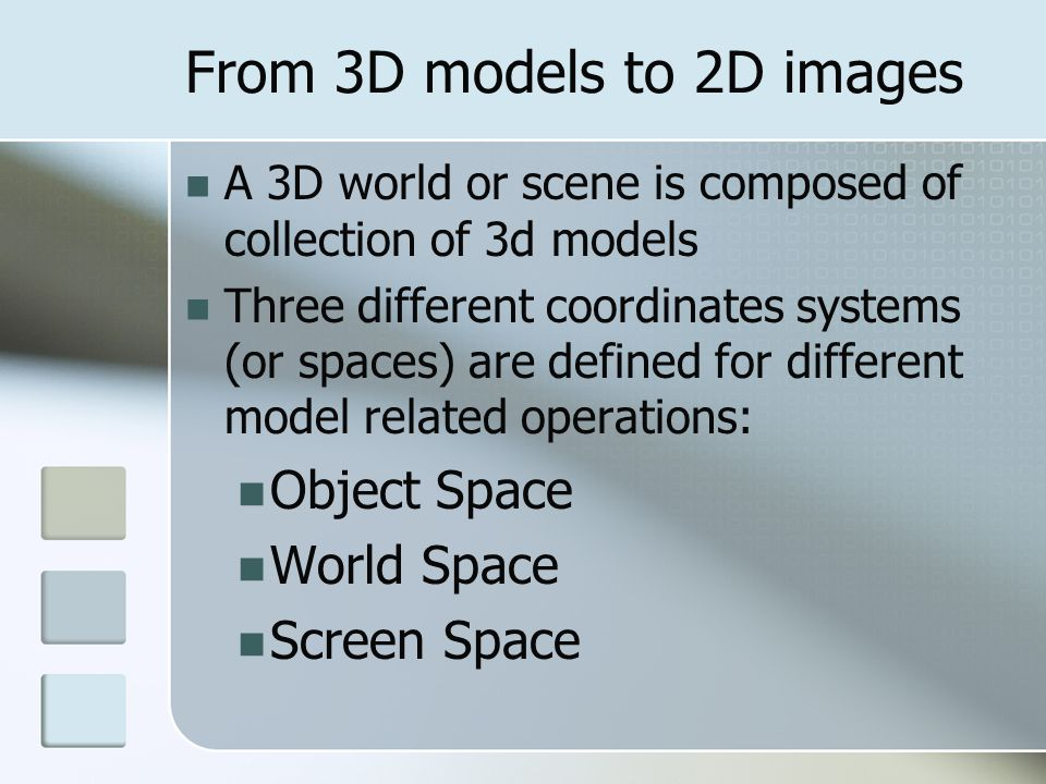 From 3D models to 2D images A 3D world or scene is composed of collection of 3d models Three different coordinates systems (or spaces) are defined for