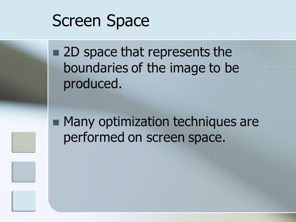 Screen Space 2D space that represents the boundaries of the image to be produced. Many optimization techniques are performed on screen space.