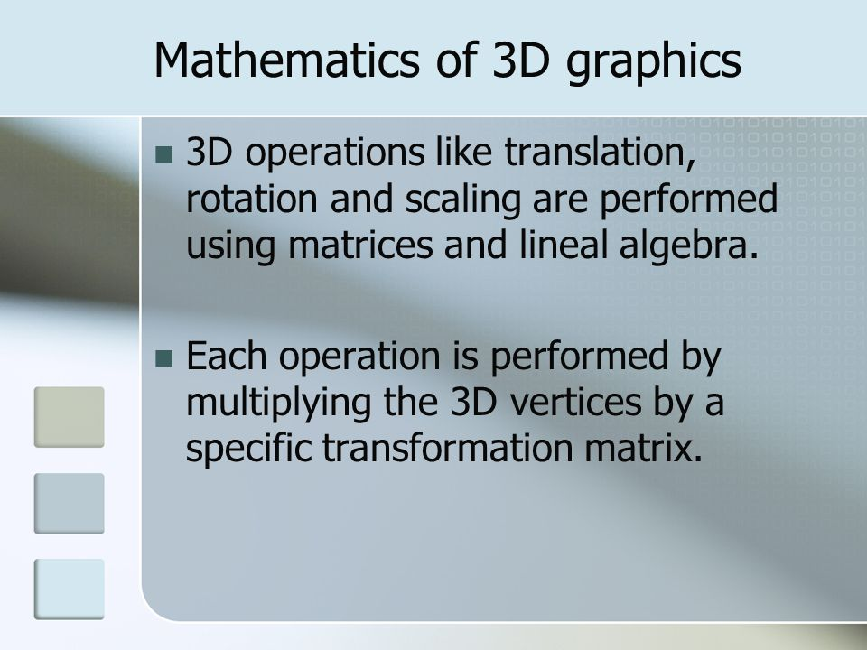 Mathematics of 3D graphics 3D operations like translation, rotation and scaling are performed using matrices and lineal algebra. Each operation is per