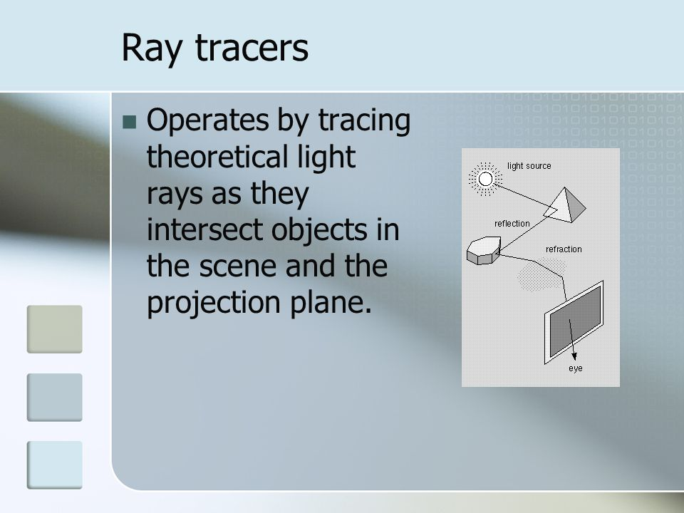 Ray tracers Operates by tracing theoretical light rays as they intersect objects in the scene and the projection plane.