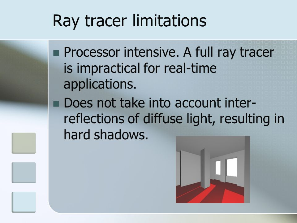 Ray tracer limitations Processor intensive. A full ray tracer is impractical for real-time applications. Does not take into account inter- reflections