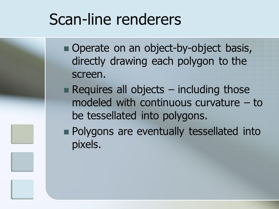 Scan-line renderers Operate on an object-by-object basis, directly drawing each polygon to the screen. Requires all objects – including those modeled