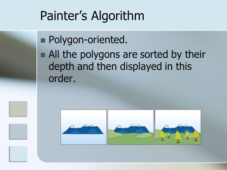 Painter's Algorithm Polygon-oriented. All the polygons are sorted by their depth and then displayed in this order.