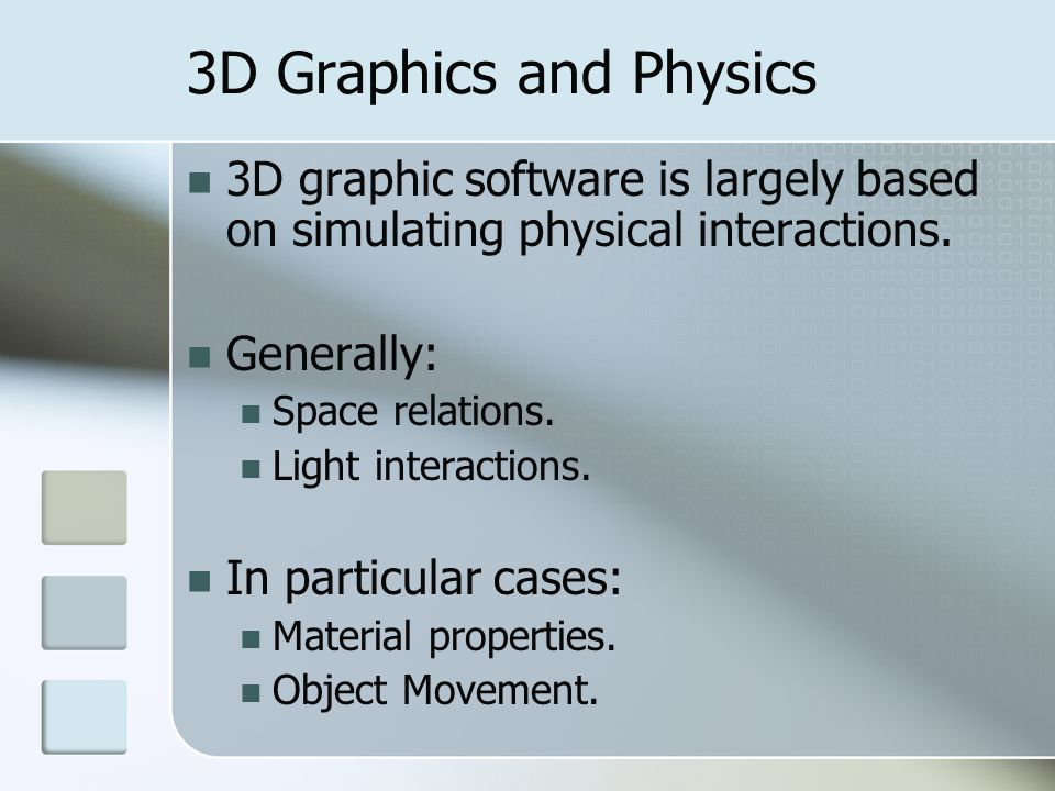 3D Graphics and Physics 3D graphic software is largely based on simulating physical interactions. Generally: Space relations. Light interactions. In p