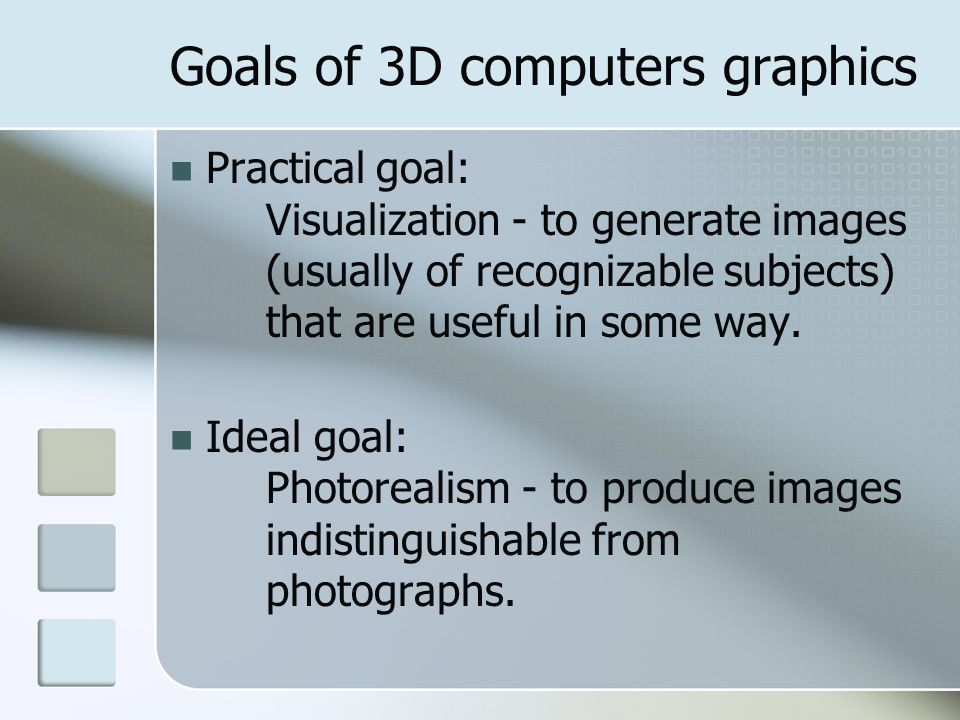 Goals of 3D computers graphics Practical goal: Visualization - to generate images (usually of recognizable subjects) that are useful in some way. Idea