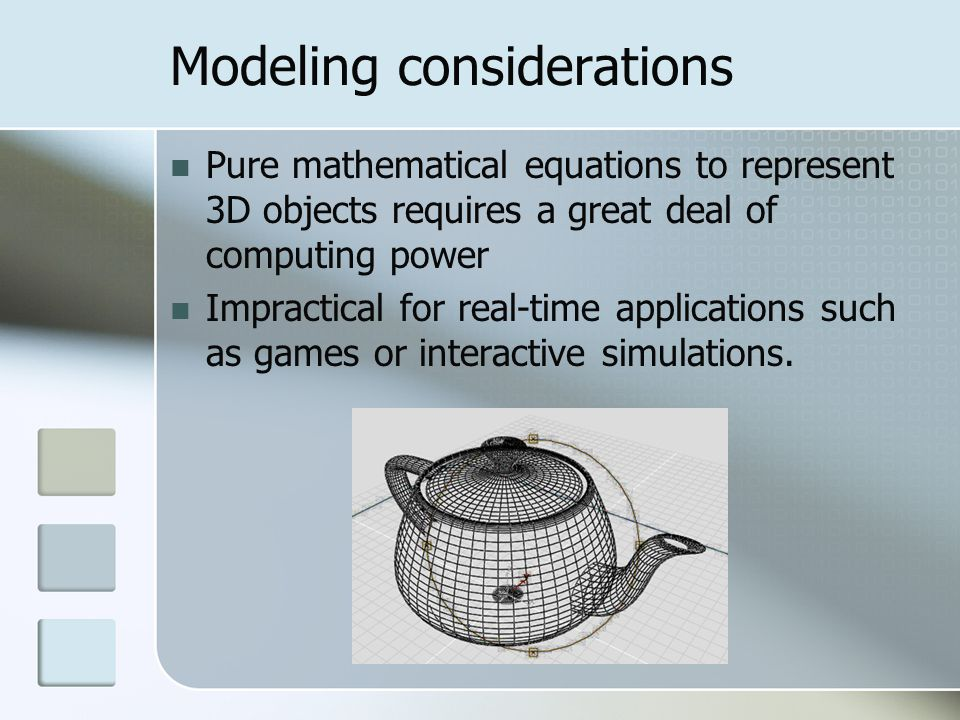 Modeling considerations Pure mathematical equations to represent 3D objects requires a great deal of computing power Impractical for real-time applica