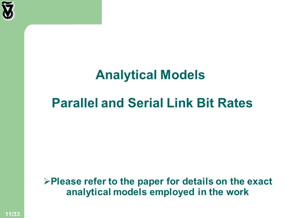11/33 Analytical Models Parallel and Serial Link Bit Rates  Please refer to the paper for details on the exact analytical models employed in the work