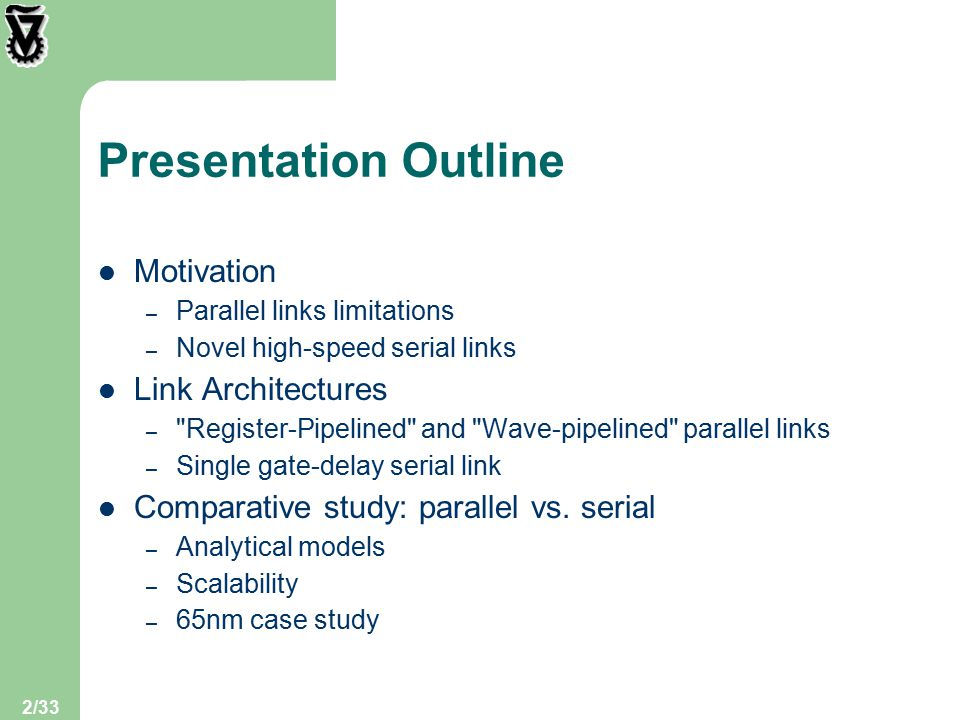2/33 Presentation Outline Motivation – Parallel links limitations – Novel high-speed serial links Link Architectures – Register-Pipelined and Wave-pipelined parallel links – Single gate-delay serial link Comparative study: parallel vs.