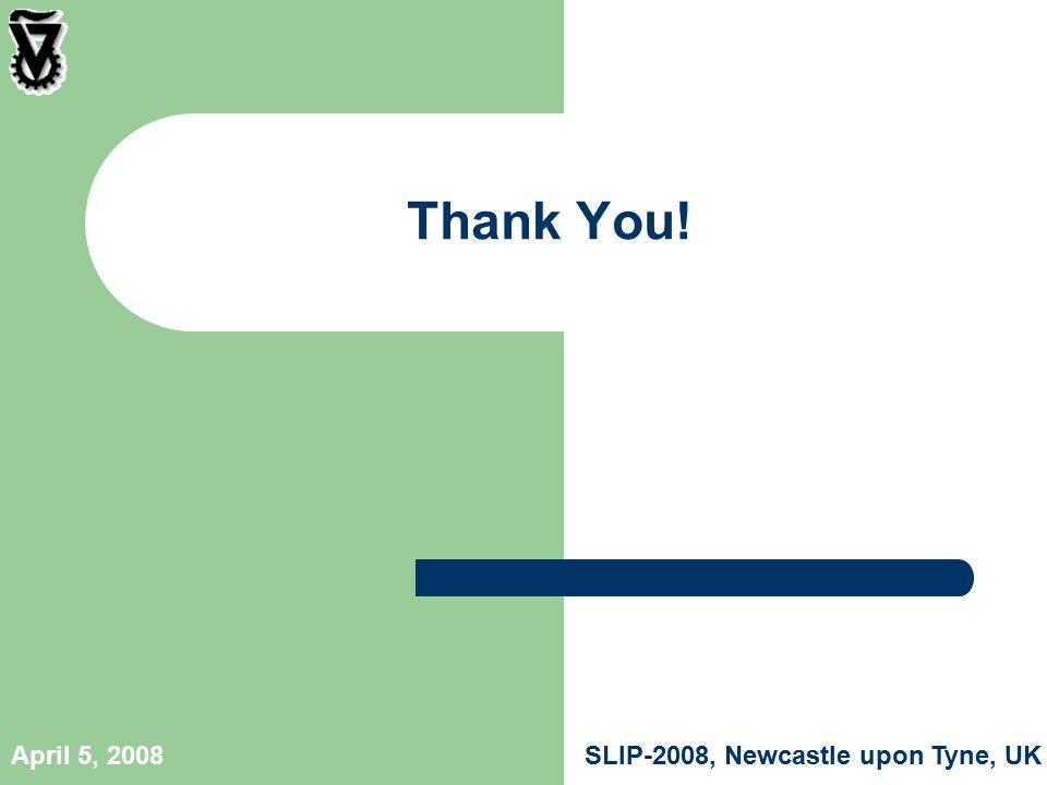 SLIP-2008, Newcastle upon Tyne, UKApril 5, 2008 Thank You!