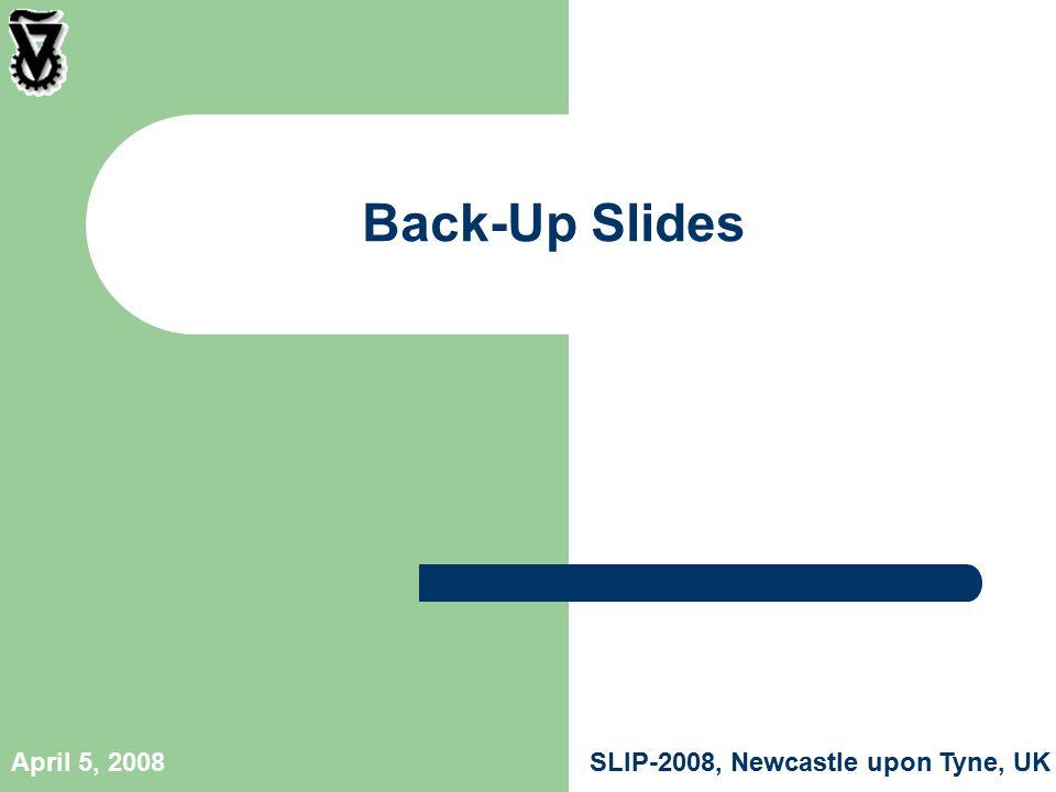SLIP-2008, Newcastle upon Tyne, UKApril 5, 2008 Back-Up Slides