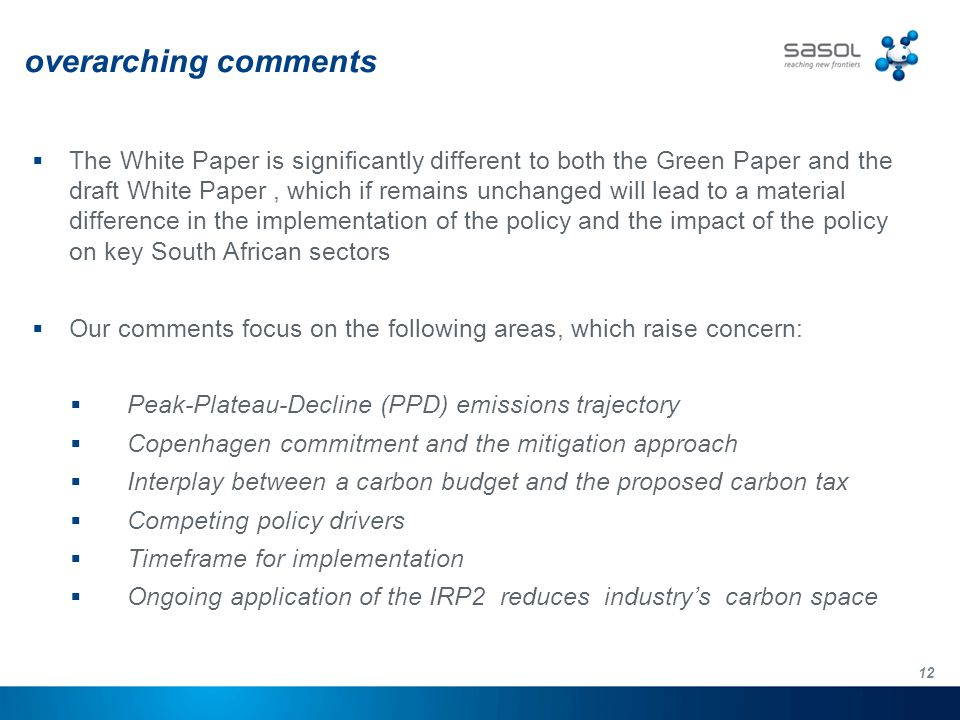 12 overarching comments  The White Paper is significantly different to both the Green Paper and the draft White Paper, which if remains unchanged will lead to a material difference in the implementation of the policy and the impact of the policy on key South African sectors  Our comments focus on the following areas, which raise concern:  Peak-Plateau-Decline (PPD) emissions trajectory  Copenhagen commitment and the mitigation approach  Interplay between a carbon budget and the proposed carbon tax  Competing policy drivers  Timeframe for implementation  Ongoing application of the IRP2 reduces industry's carbon space