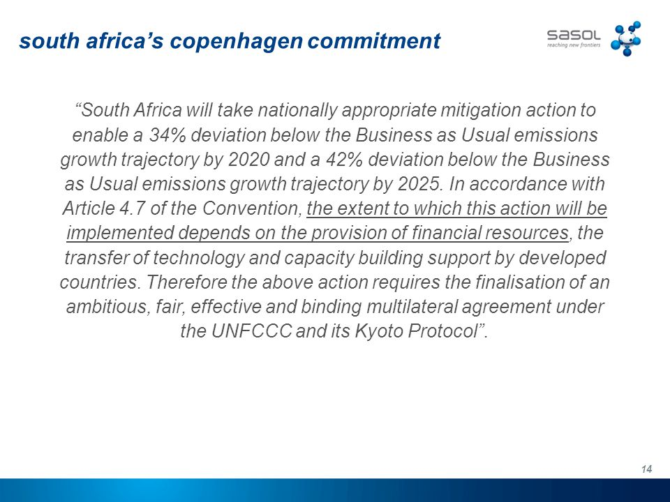 14 south africa's copenhagen commitment South Africa will take nationally appropriate mitigation action to enable a 34% deviation below the Business as Usual emissions growth trajectory by 2020 and a 42% deviation below the Business as Usual emissions growth trajectory by 2025.