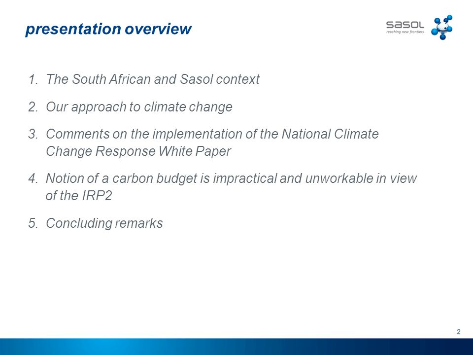2 presentation overview 1.The South African and Sasol context 2.Our approach to climate change 3.Comments on the implementation of the National Climate Change Response White Paper 4.Notion of a carbon budget is impractical and unworkable in view of the IRP2 5.Concluding remarks