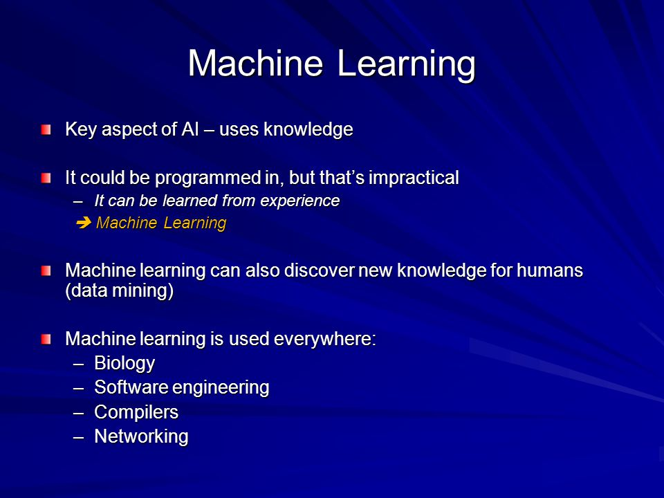 Machine Learning Key aspect of AI – uses knowledge It could be programmed in, but that's impractical –It can be learned from experience  Machine Learning Machine learning can also discover new knowledge for humans (data mining) Machine learning is used everywhere: –Biology –Software engineering –Compilers –Networking