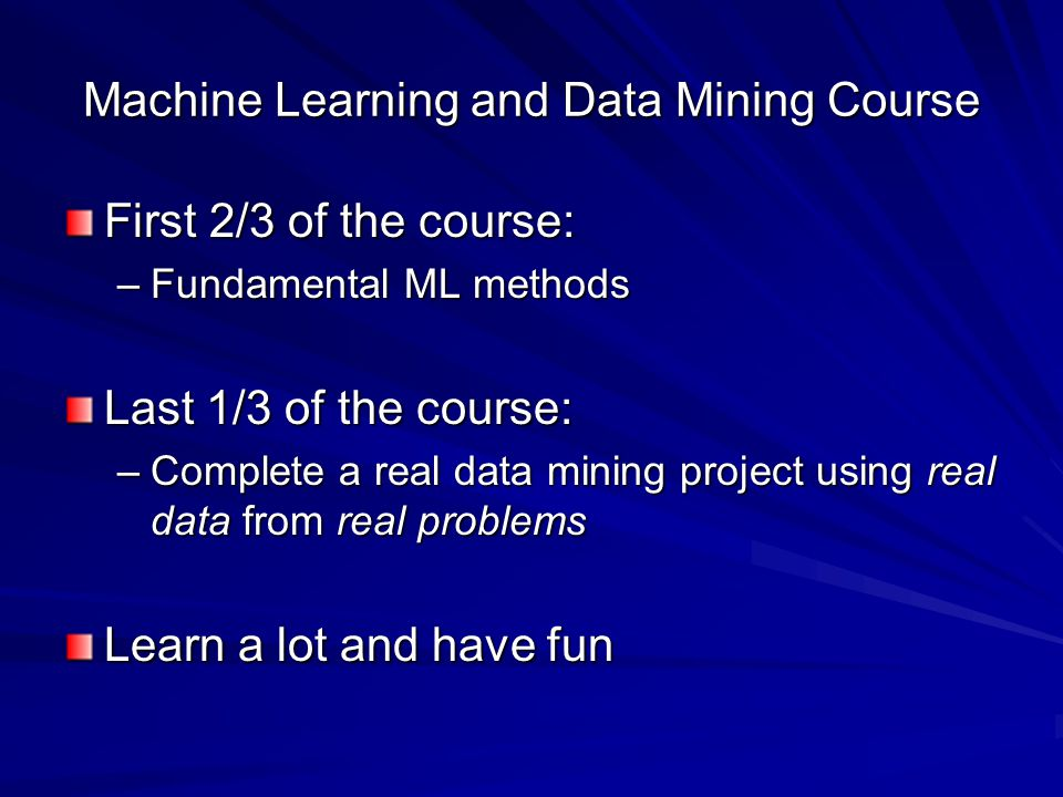 Machine Learning and Data Mining Course First 2/3 of the course: –Fundamental ML methods Last 1/3 of the course: –Complete a real data mining project using real data from real problems Learn a lot and have fun