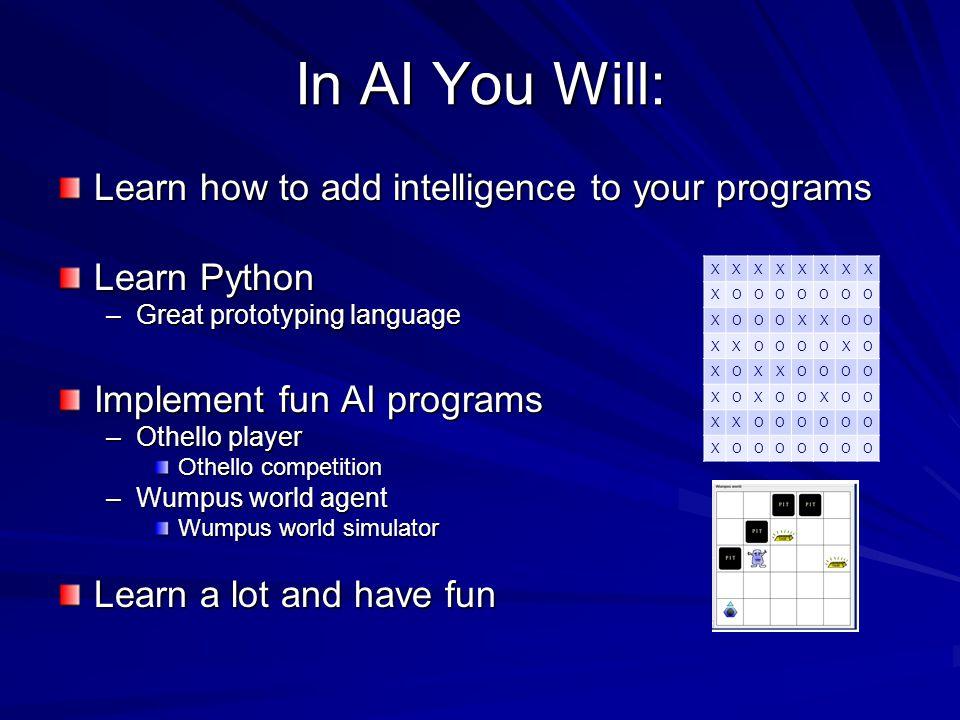 In AI You Will: Learn how to add intelligence to your programs Learn Python –Great prototyping language Implement fun AI programs –Othello player Othello competition –Wumpus world agent Wumpus world simulator Learn a lot and have fun XXXXXXXX XOOOOOOO XOOOXXOO XXOOOOXO XOXXOOOO XOXOOXOO XXOOOOOO XOOOOOOO