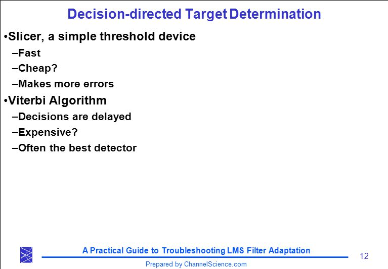A Practical Guide to Troubleshooting LMS Filter Adaptation 12 Prepared by ChannelScience.com Decision-directed Target Determination Slicer, a simple threshold device –Fast –Cheap.