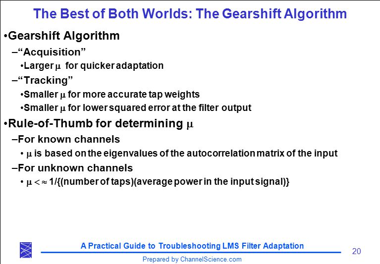 A Practical Guide to Troubleshooting LMS Filter Adaptation 20 Prepared by ChannelScience.com The Best of Both Worlds: The Gearshift Algorithm Gearshift Algorithm – Acquisition Larger  for quicker adaptation – Tracking Smaller  for more accurate tap weights Smaller  for lower squared error at the filter output Rule-of-Thumb for determining  –For known channels  is based on the eigenvalues of the autocorrelation matrix of the input –For unknown channels  1/{(number of taps)(average power in the input signal)}