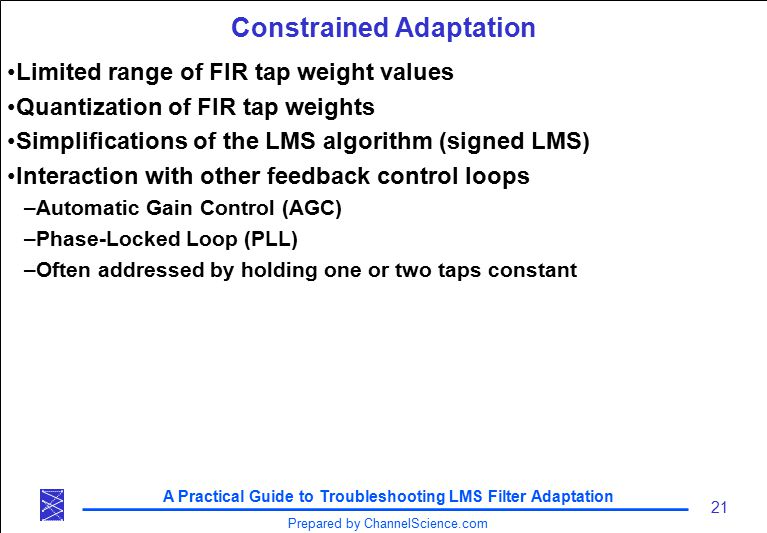A Practical Guide to Troubleshooting LMS Filter Adaptation 21 Prepared by ChannelScience.com Constrained Adaptation Limited range of FIR tap weight values Quantization of FIR tap weights Simplifications of the LMS algorithm (signed LMS) Interaction with other feedback control loops –Automatic Gain Control (AGC) –Phase-Locked Loop (PLL) –Often addressed by holding one or two taps constant