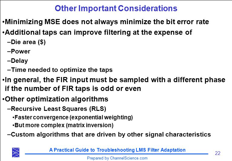 A Practical Guide to Troubleshooting LMS Filter Adaptation 22 Prepared by ChannelScience.com Other Important Considerations Minimizing MSE does not always minimize the bit error rate Additional taps can improve filtering at the expense of –Die area ($) –Power –Delay –Time needed to optimize the taps In general, the FIR input must be sampled with a different phase if the number of FIR taps is odd or even Other optimization algorithms –Recursive Least Squares (RLS) Faster convergence (exponential weighting) But more complex (matrix inversion) –Custom algorithms that are driven by other signal characteristics