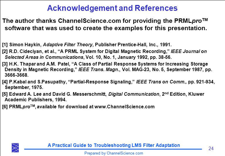 A Practical Guide to Troubleshooting LMS Filter Adaptation 24 Prepared by ChannelScience.com Acknowledgement and References The author thanks ChannelScience.com for providing the PRMLpro TM software that was used to create the examples for this presentation.
