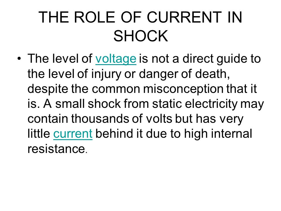 THE ROLE OF CURRENT IN SHOCK The level of voltage is not a direct guide to the level of injury or danger of death, despite the common misconception that it is.