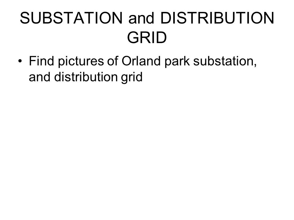 SUBSTATION and DISTRIBUTION GRID Find pictures of Orland park substation, and distribution grid