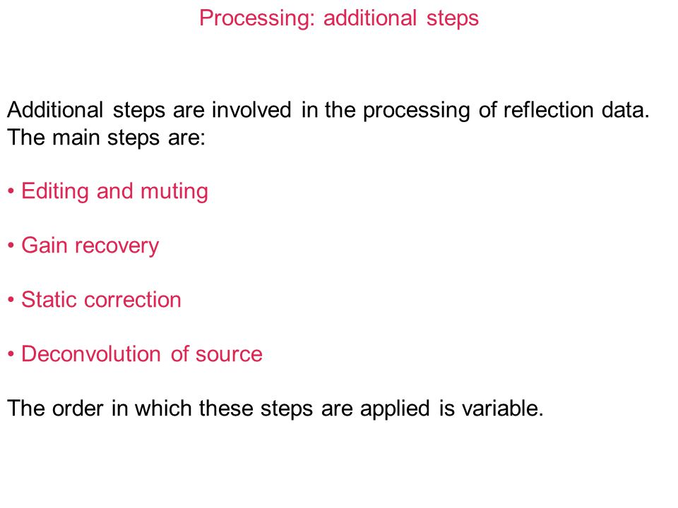Processing: additional steps Additional steps are involved in the processing of reflection data. The main steps are: Editing and muting Gain recovery