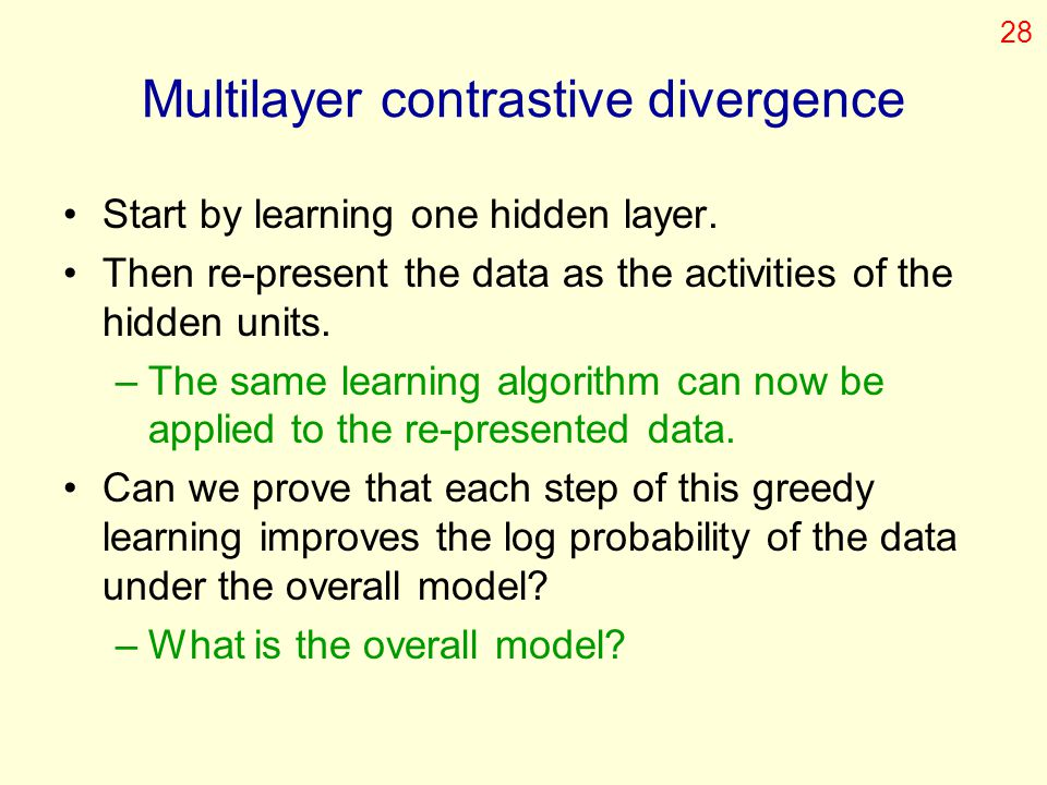 Multilayer contrastive divergence Start by learning one hidden layer. Then re-present the data as the activities of the hidden units. –The same learni