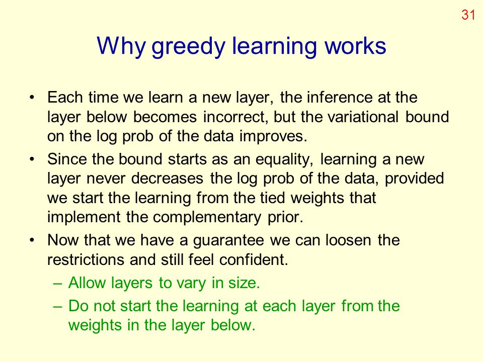 Why greedy learning works Each time we learn a new layer, the inference at the layer below becomes incorrect, but the variational bound on the log pro