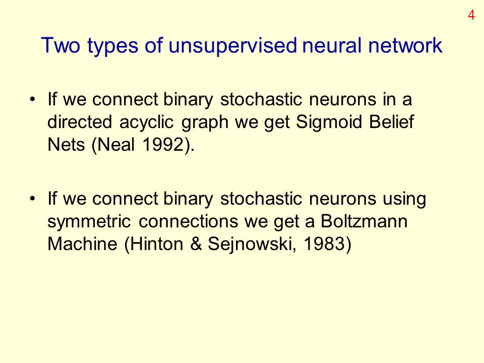 Two types of unsupervised neural network If we connect binary stochastic neurons in a directed acyclic graph we get Sigmoid Belief Nets (Neal 1992). I