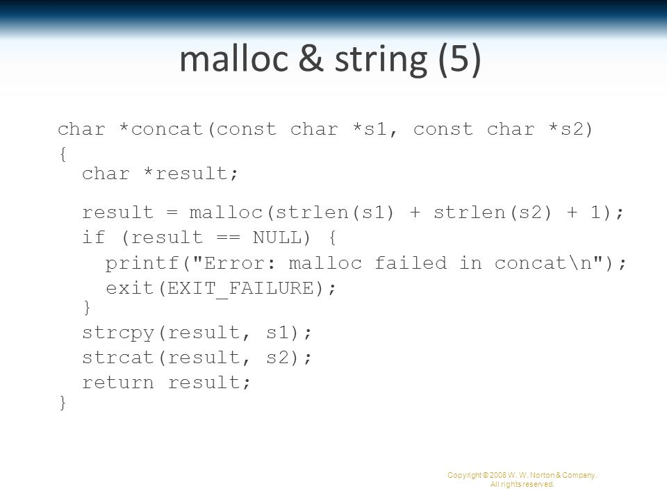 malloc & string (5) char *concat(const char *s1, const char *s2) { char *result; result = malloc(strlen(s1) + strlen(s2) + 1); if (result == NULL) { printf( Error: malloc failed in concat\n ); exit(EXIT_FAILURE); } strcpy(result, s1); strcat(result, s2); return result; } Copyright © 2008 W.