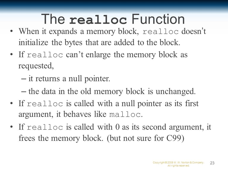 The realloc Function When it expands a memory block, realloc doesn't initialize the bytes that are added to the block.
