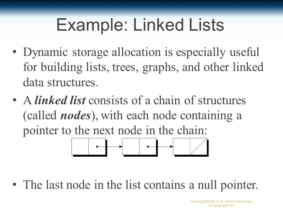 Example: Linked Lists Dynamic storage allocation is especially useful for building lists, trees, graphs, and other linked data structures.