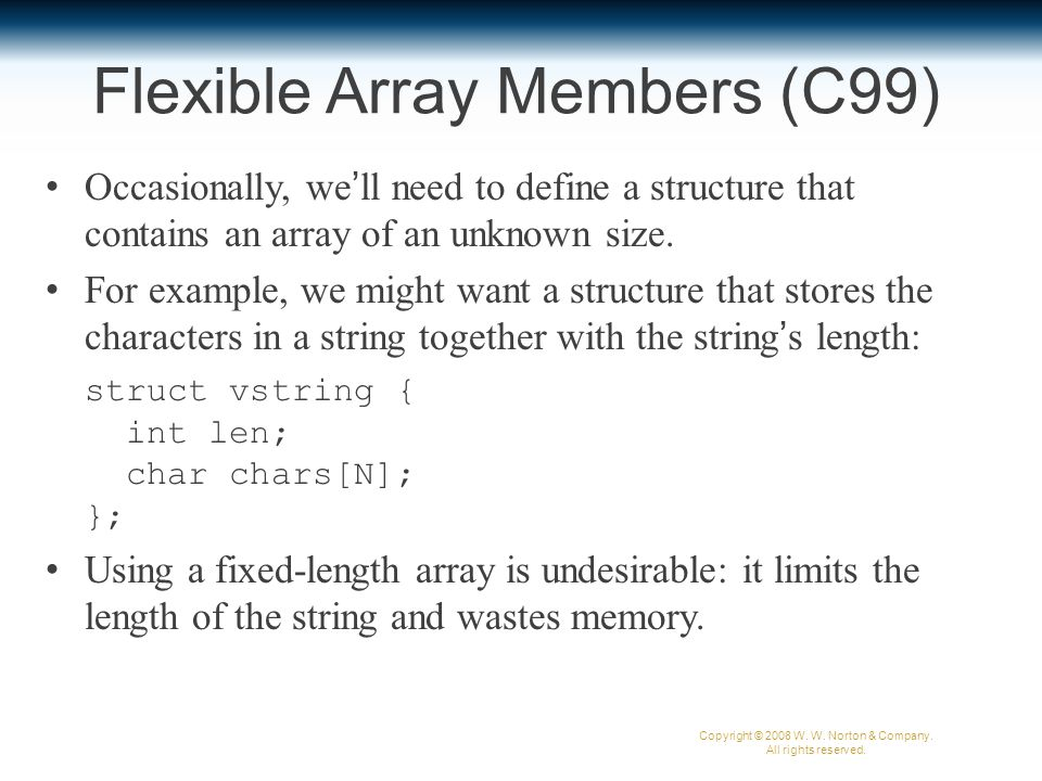 Flexible Array Members (C99) Occasionally, we'll need to define a structure that contains an array of an unknown size.