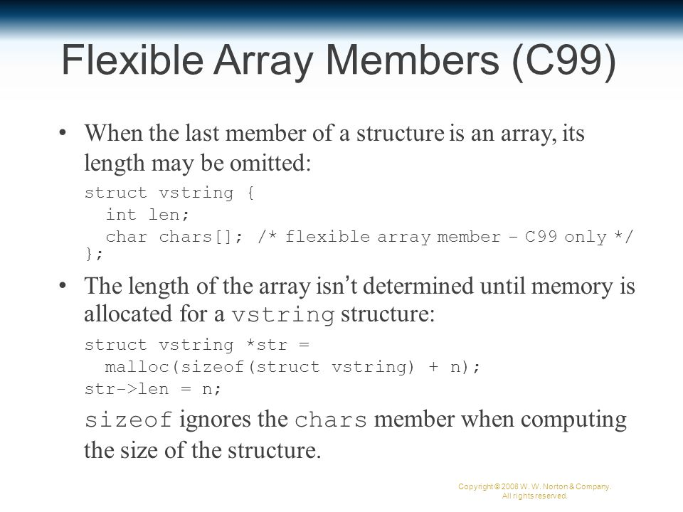 Flexible Array Members (C99) When the last member of a structure is an array, its length may be omitted: struct vstring { int len; char chars[]; /* flexible array member - C99 only */ }; The length of the array isn't determined until memory is allocated for a vstring structure: struct vstring *str = malloc(sizeof(struct vstring) + n); str->len = n; sizeof ignores the chars member when computing the size of the structure.