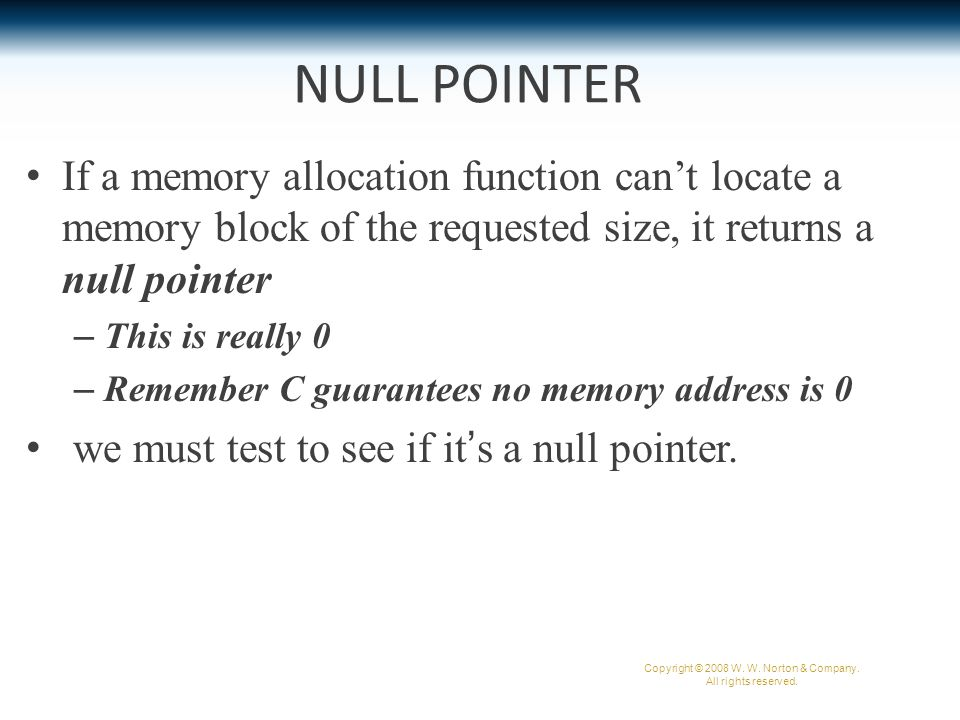 Testing NULL An example of testing malloc 's return value: p = malloc(10000); if (p == NULL) { /* allocation failed; take appropriate action */ } Some programmers combine the call of malloc with the NULL test: if ((p = malloc(10000)) == NULL) { /* allocation failed; take appropriate action */ } Copyright © 2008 W.