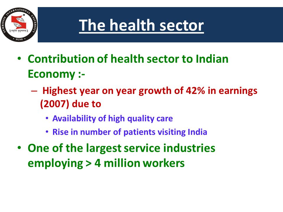 The health sector Contribution of health sector to Indian Economy :- – Highest year on year growth of 42% in earnings (2007) due to Availability of high quality care Rise in number of patients visiting India One of the largest service industries employing > 4 million workers