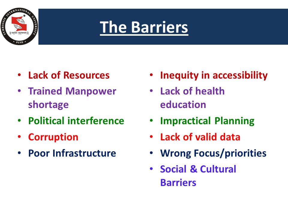 The Barriers Too many Health s Lack of Resources Trained Manpower shortage Political interference Corruption Poor Infrastructure Inequity in accessibility Lack of health education Impractical Planning Lack of valid data Wrong Focus/priorities Social & Cultural Barriers